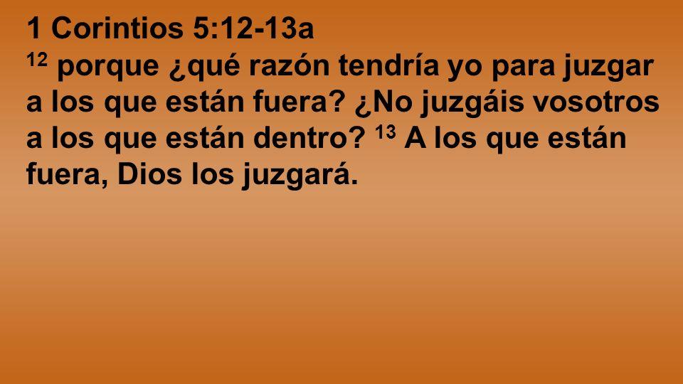 1 Corintios 5:12-13a 12 porque ¿qué razón tendría yo para juzgar a los que están fuera? ¿No juzgáis vosotros a los que están dentro? 13 A los que está