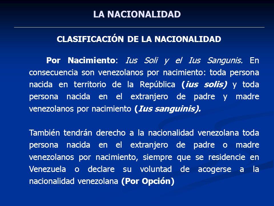 LA NACIONALIDAD CLASIFICACIÓN DE LA NACIONALIDAD Por Nacimiento: Ius Soli y el Ius Sangunis. En consecuencia son venezolanos por nacimiento: toda pers