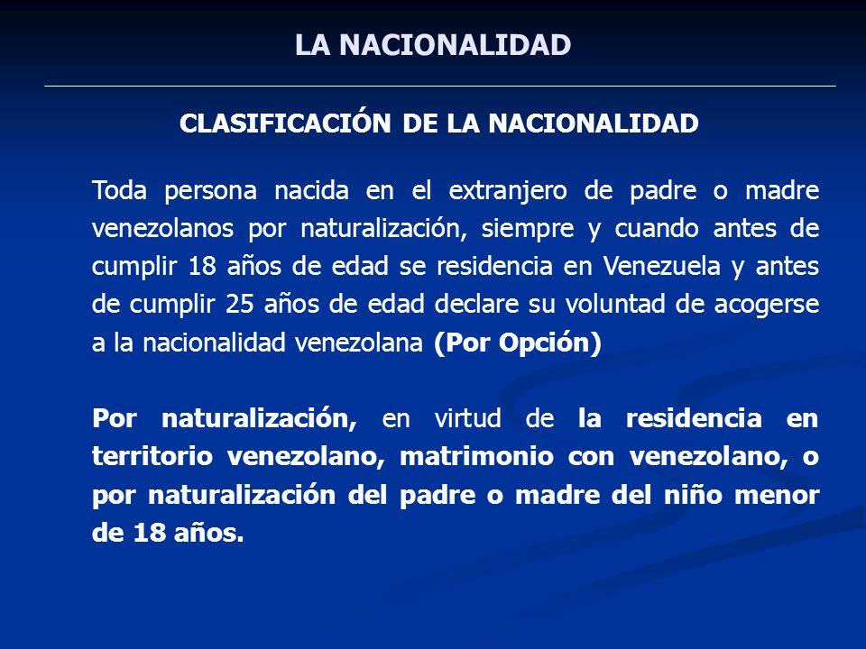 LA NACIONALIDAD CLASIFICACIÓN DE LA NACIONALIDAD Toda persona nacida en el extranjero de padre o madre venezolanos por naturalización, siempre y cuand
