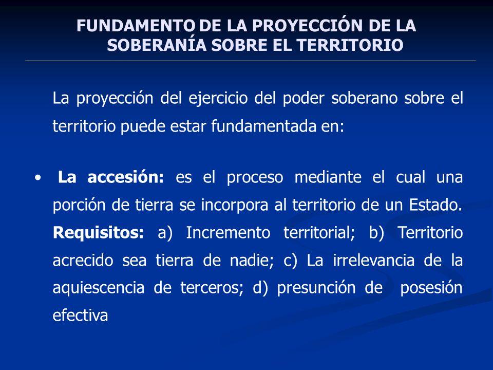 FUNDAMENTO DE LA PROYECCIÓN DE LA SOBERANÍA SOBRE EL TERRITORIO La proyección del ejercicio del poder soberano sobre el territorio puede estar fundame