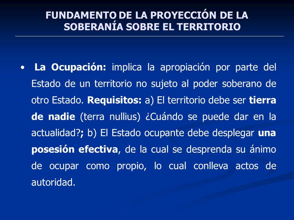 FUNDAMENTO DE LA PROYECCIÓN DE LA SOBERANÍA SOBRE EL TERRITORIO La Ocupación: implica la apropiación por parte del Estado de un territorio no sujeto a