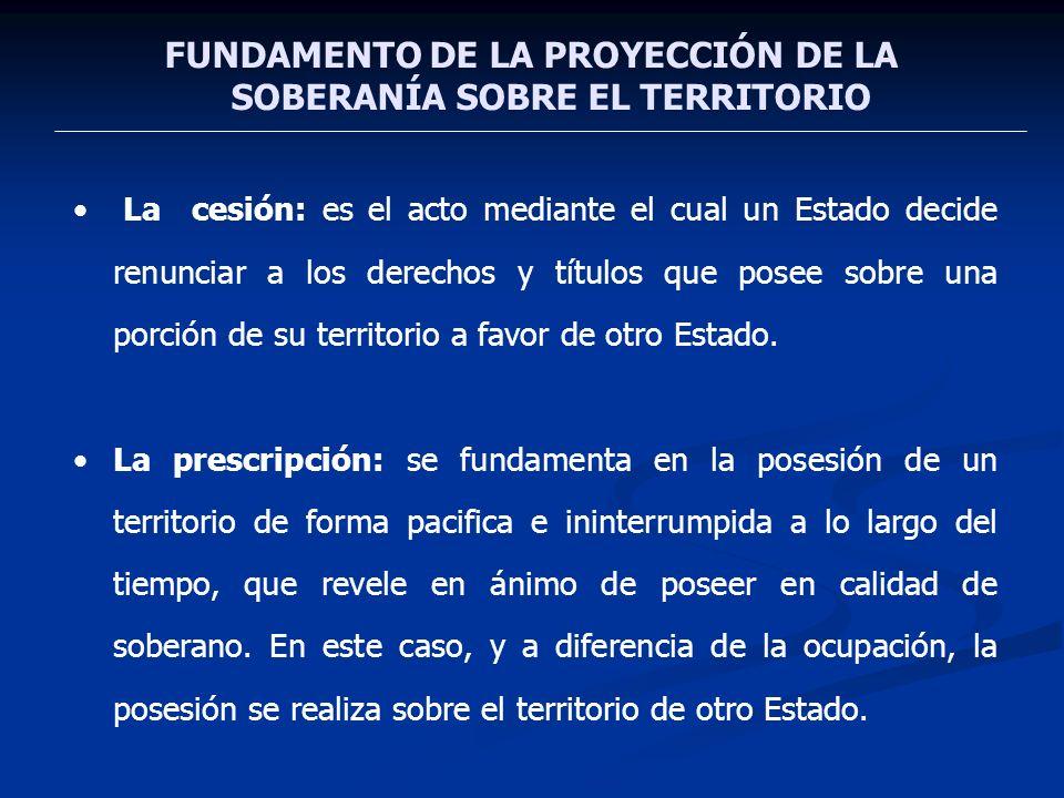FUNDAMENTO DE LA PROYECCIÓN DE LA SOBERANÍA SOBRE EL TERRITORIO La cesión: es el acto mediante el cual un Estado decide renunciar a los derechos y tít