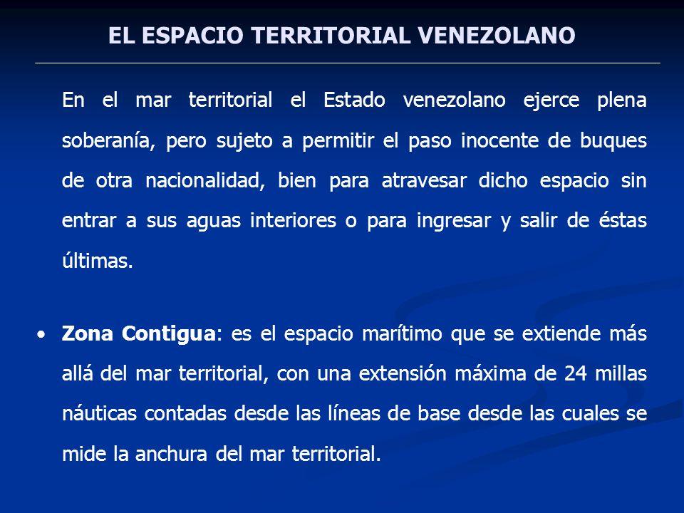 EL ESPACIO TERRITORIAL VENEZOLANO En el mar territorial el Estado venezolano ejerce plena soberanía, pero sujeto a permitir el paso inocente de buques