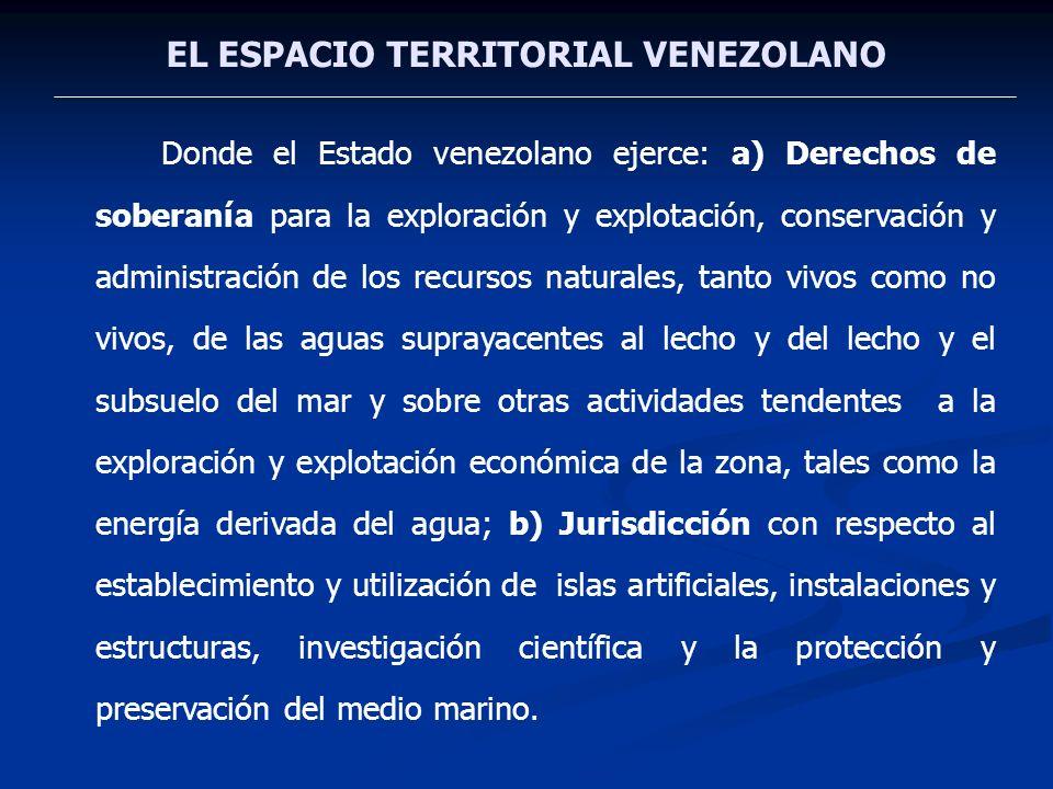 EL ESPACIO TERRITORIAL VENEZOLANO Donde el Estado venezolano ejerce: a) Derechos de soberanía para la exploración y explotación, conservación y admini