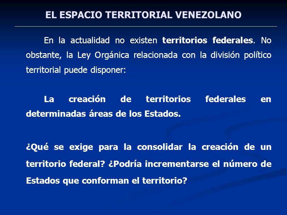 EL ESPACIO TERRITORIAL VENEZOLANO En la actualidad no existen territorios federales. No obstante, la Ley Orgánica relacionada con la división político