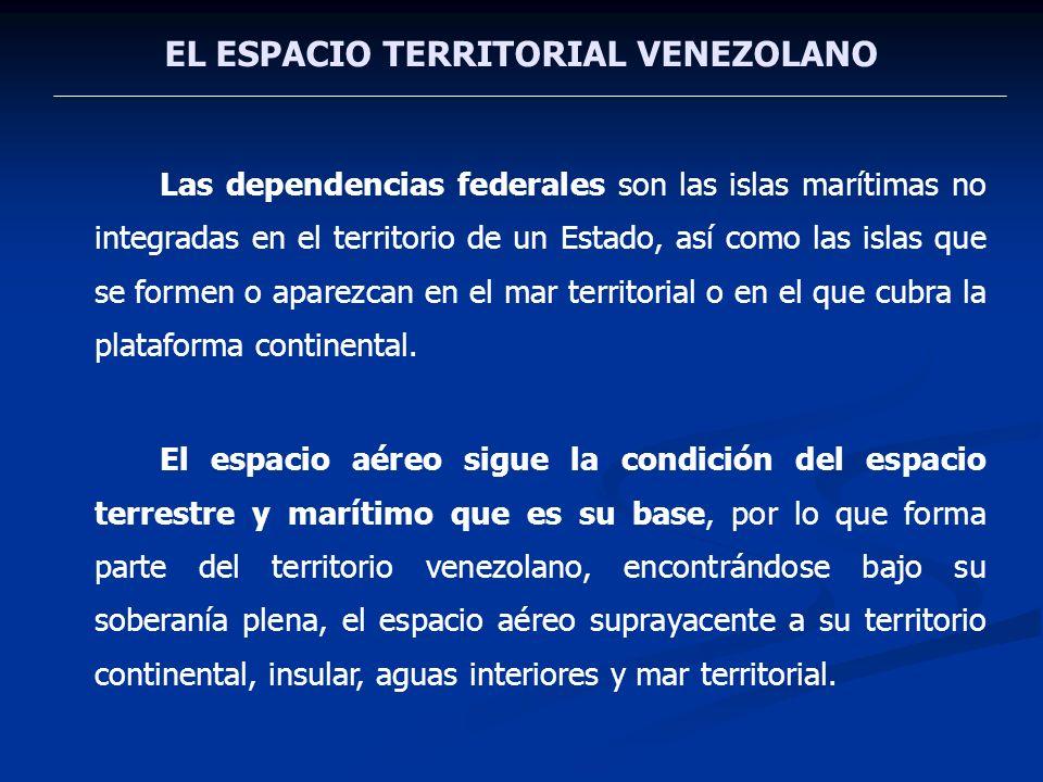 EL ESPACIO TERRITORIAL VENEZOLANO Las dependencias federales son las islas marítimas no integradas en el territorio de un Estado, así como las islas q