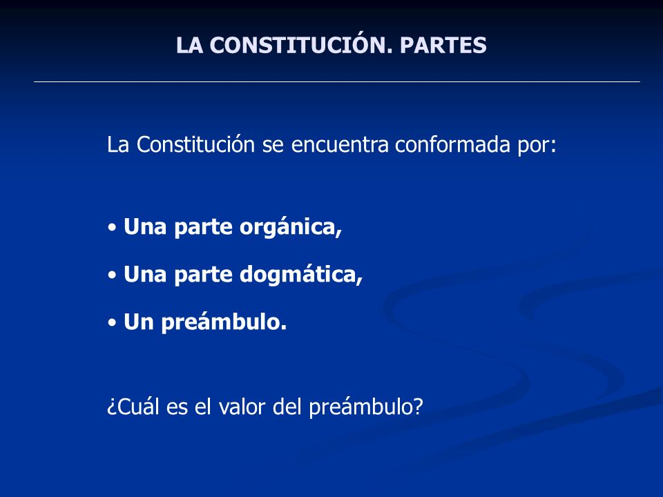 LA CONSTITUCIÓN. PARTES La Constitución se encuentra conformada por: Una parte orgánica, Una parte dogmática, Un preámbulo. ¿Cuál es el valor del preá