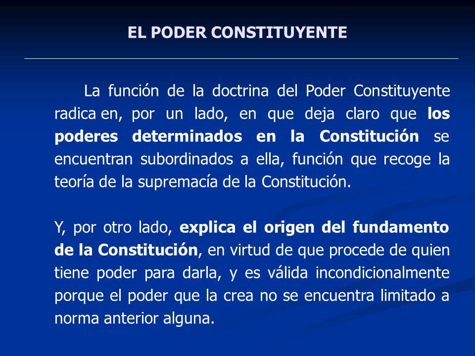 EL PODER CONSTITUYENTE La función de la doctrina del Poder Constituyente radica en,por un lado, en que deja claro que los poderes determinados en la C