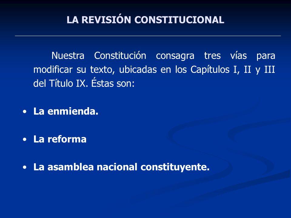 LA REVISIÓN CONSTITUCIONAL Nuestra Constitución consagra tres vías para modificar su texto, ubicadas en los Capítulos I, II y III del Título IX. Éstas