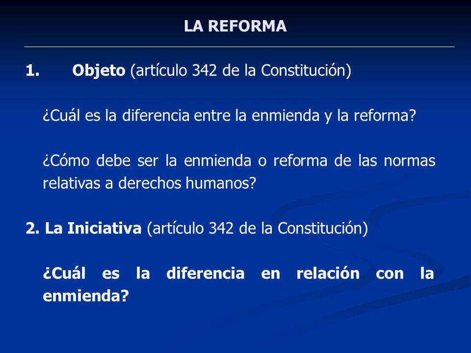 LA REFORMA 1.Objeto (artículo 342 de la Constitución) ¿Cuál es la diferencia entre la enmienda y la reforma? ¿Cómo debe ser la enmienda o reforma de l
