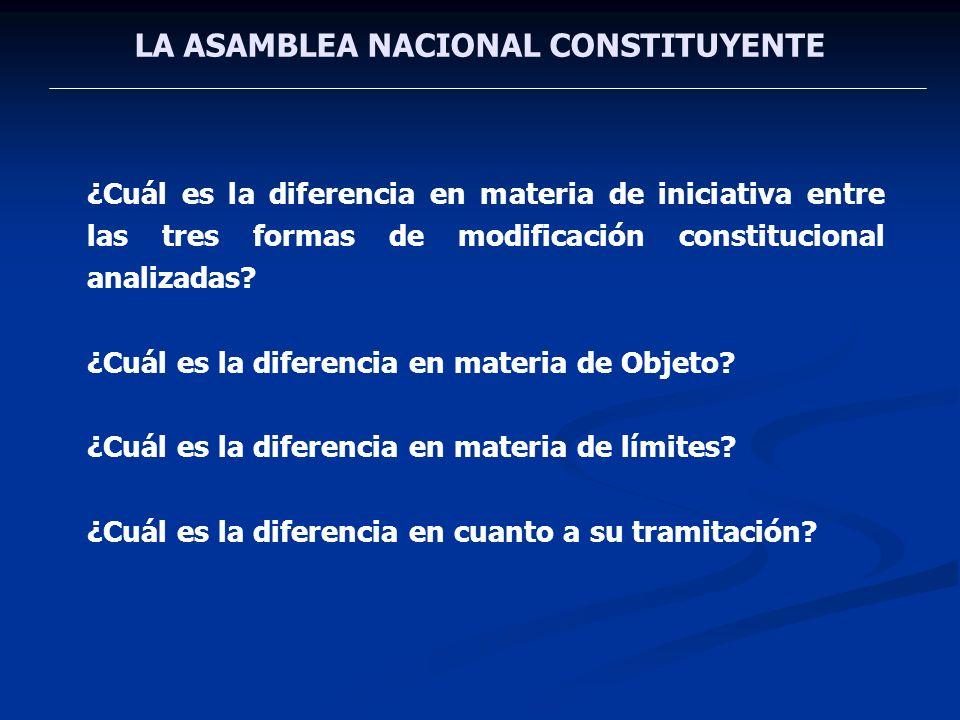 LA ASAMBLEA NACIONAL CONSTITUYENTE ¿Cuál es la diferencia en materia de iniciativa entre las tres formas de modificación constitucional analizadas? ¿C