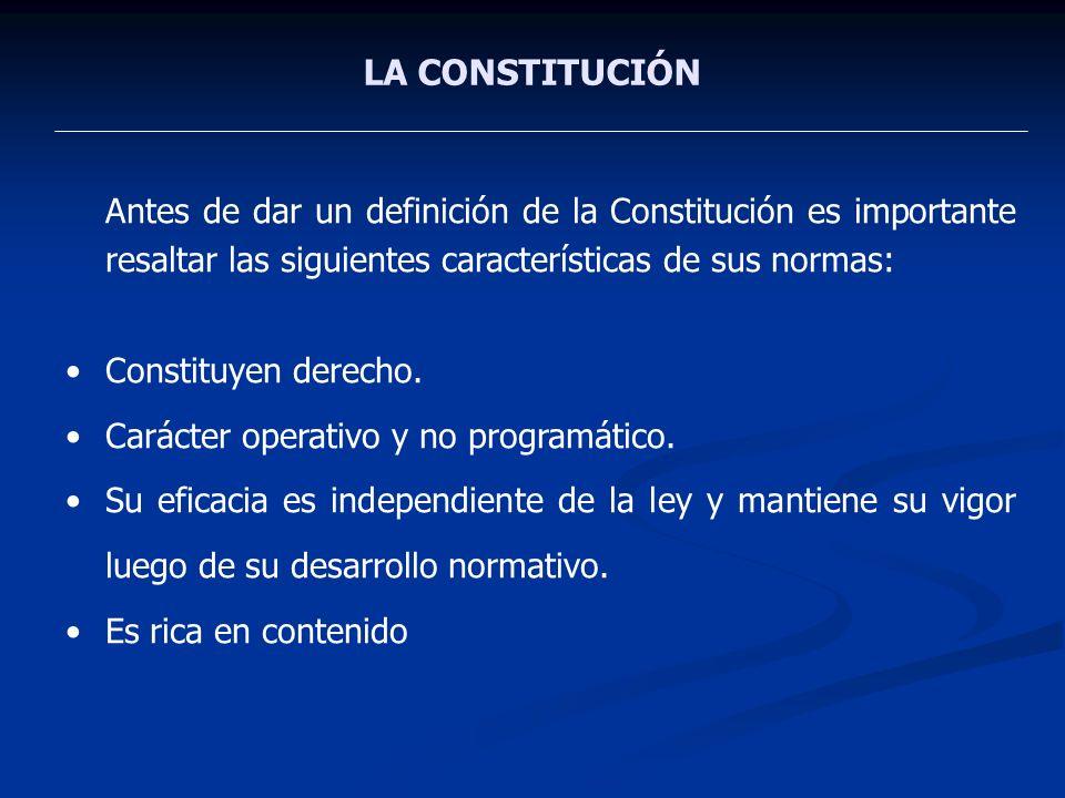 LA CONSTITUCIÓN Antes de dar un definición de la Constitución es importante resaltar las siguientes características de sus normas: Constituyen derecho