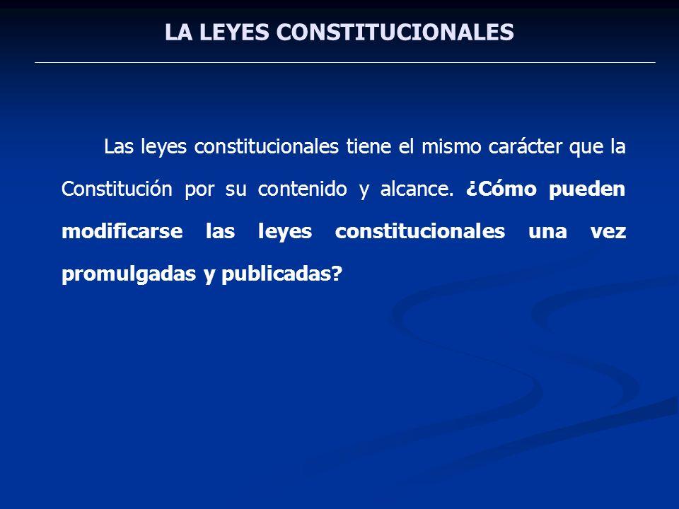 LA LEYES CONSTITUCIONALES Las leyes constitucionales tiene el mismo carácter que la Constitución por su contenido y alcance. ¿Cómo pueden modificarse