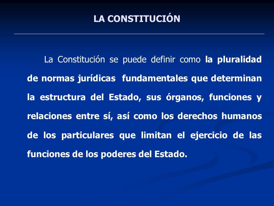 LA CONSTITUCIÓN La Constitución se puede definir como la pluralidad de normas jurídicas fundamentales que determinan la estructura del Estado, sus órg