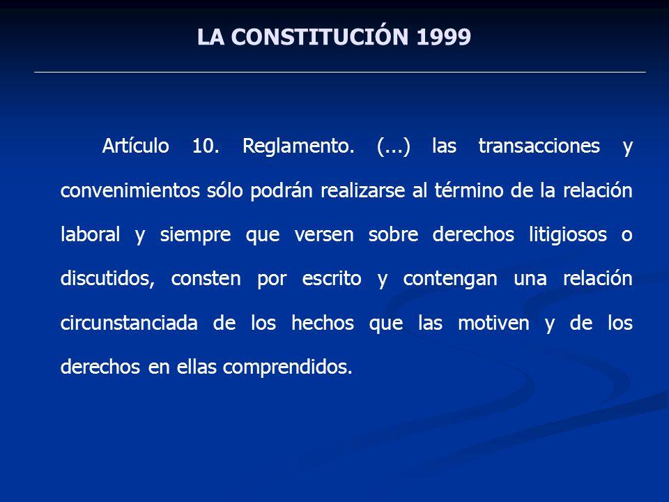 LA CONSTITUCIÓN 1999 Artículo 10. Reglamento. (...) las transacciones y convenimientos sólo podrán realizarse al término de la relación laboral y siem