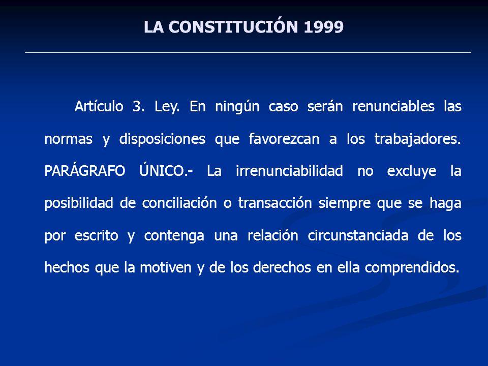 LA CONSTITUCIÓN 1999 Artículo 3. Ley. En ningún caso serán renunciables las normas y disposiciones que favorezcan a los trabajadores. PARÁGRAFO ÚNICO.