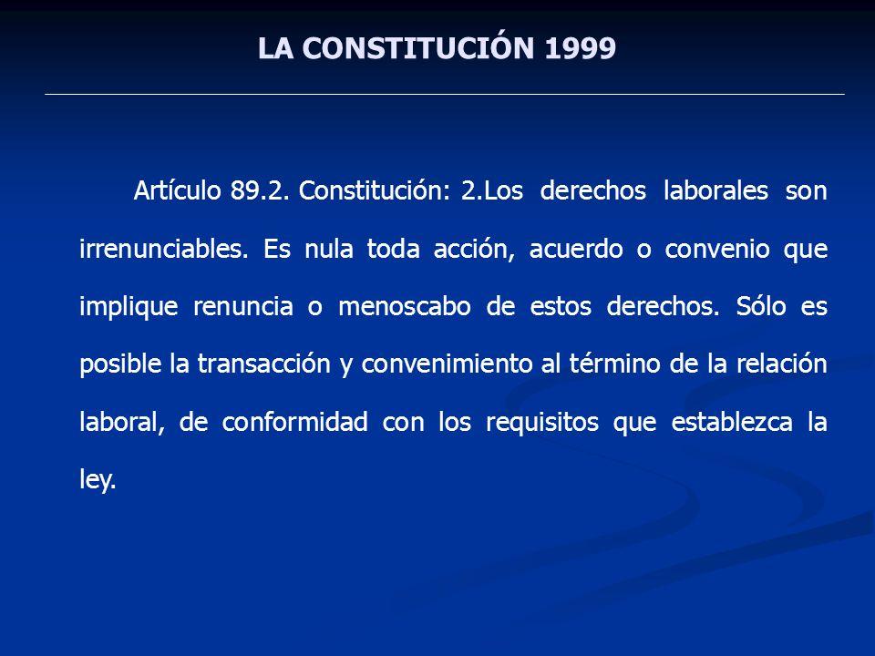LA CONSTITUCIÓN 1999 Artículo 89.2. Constitución: 2.Los derechos laborales son irrenunciables. Es nula toda acción, acuerdo o convenio que implique re
