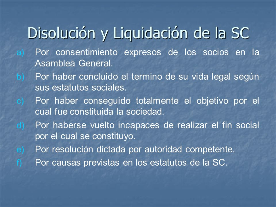 Disolución y Liquidación de la SC a) a) Por consentimiento expresos de los socios en la Asamblea General. b) b) Por haber concluido el termino de su v