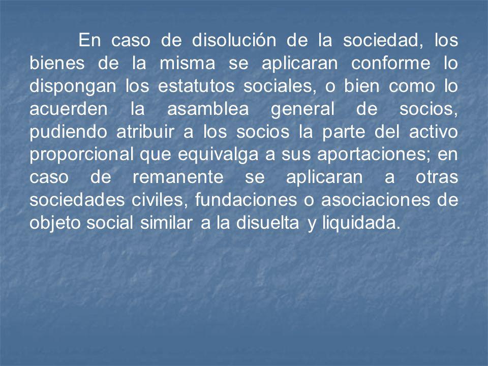 En caso de disolución de la sociedad, los bienes de la misma se aplicaran conforme lo dispongan los estatutos sociales, o bien como lo acuerden la asa