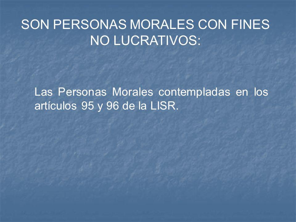 SON PERSONAS MORALES CON FINES NO LUCRATIVOS: Las Personas Morales contempladas en los artículos 95 y 96 de la LISR.