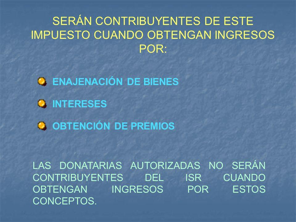 SERÁN CONTRIBUYENTES DE ESTE IMPUESTO CUANDO OBTENGAN INGRESOS POR: ENAJENACIÓN DE BIENES INTERESES OBTENCIÓN DE PREMIOS LAS DONATARIAS AUTORIZADAS NO