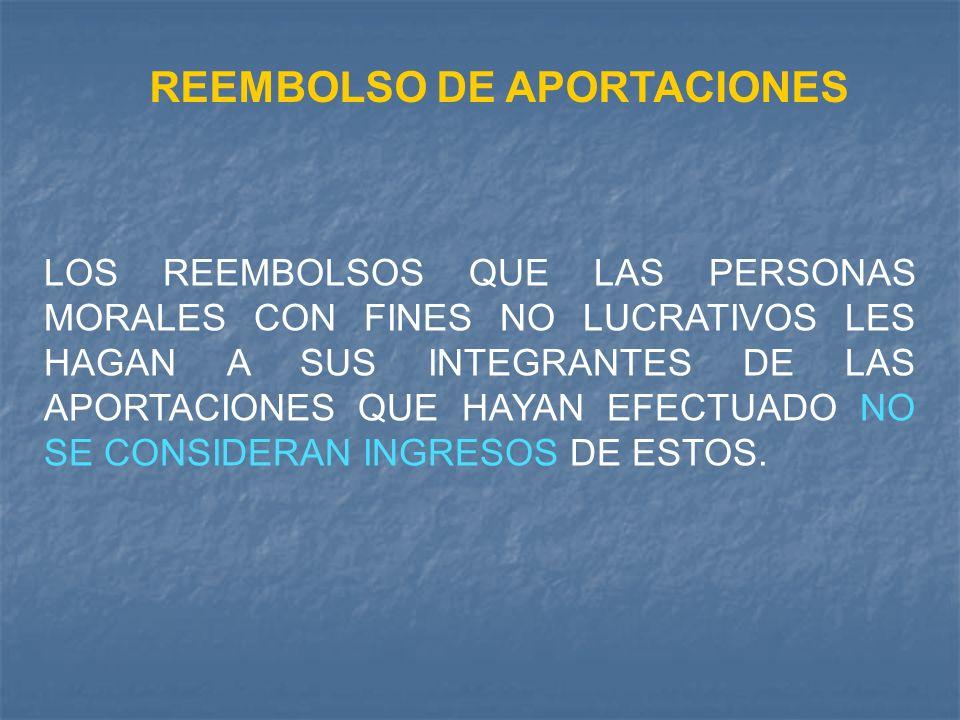REEMBOLSO DE APORTACIONES LOS REEMBOLSOS QUE LAS PERSONAS MORALES CON FINES NO LUCRATIVOS LES HAGAN A SUS INTEGRANTES DE LAS APORTACIONES QUE HAYAN EF
