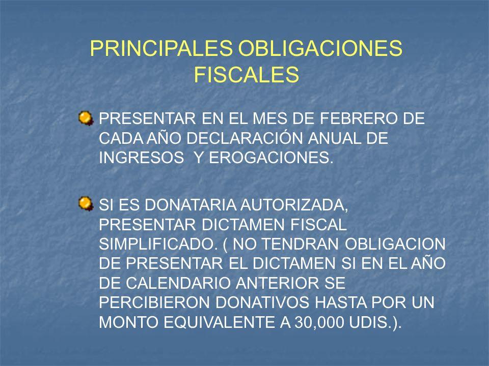 PRINCIPALES OBLIGACIONES FISCALES PRESENTAR EN EL MES DE FEBRERO DE CADA AÑO DECLARACIÓN ANUAL DE INGRESOS Y EROGACIONES. SI ES DONATARIA AUTORIZADA,