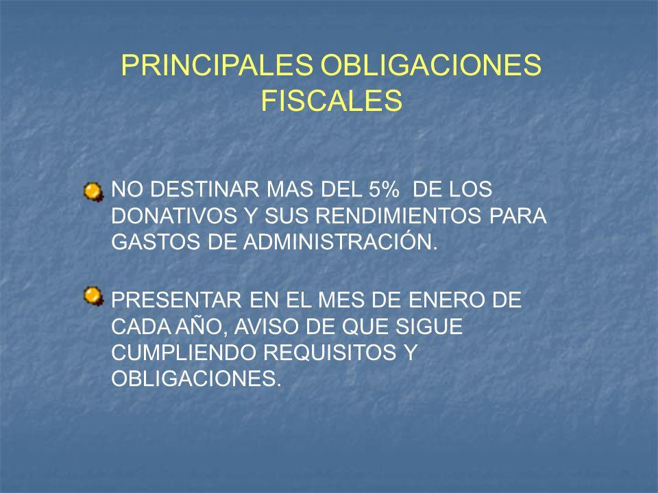 PRINCIPALES OBLIGACIONES FISCALES NO DESTINAR MAS DEL 5% DE LOS DONATIVOS Y SUS RENDIMIENTOS PARA GASTOS DE ADMINISTRACIÓN. PRESENTAR EN EL MES DE ENE