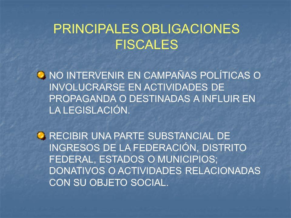 PRINCIPALES OBLIGACIONES FISCALES NO INTERVENIR EN CAMPAÑAS POLÍTICAS O INVOLUCRARSE EN ACTIVIDADES DE PROPAGANDA O DESTINADAS A INFLUIR EN LA LEGISLA