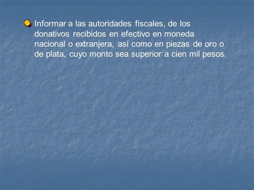 Informar a las autoridades fiscales, de los donativos recibidos en efectivo en moneda nacional o extranjera, así como en piezas de oro o de plata, cuy