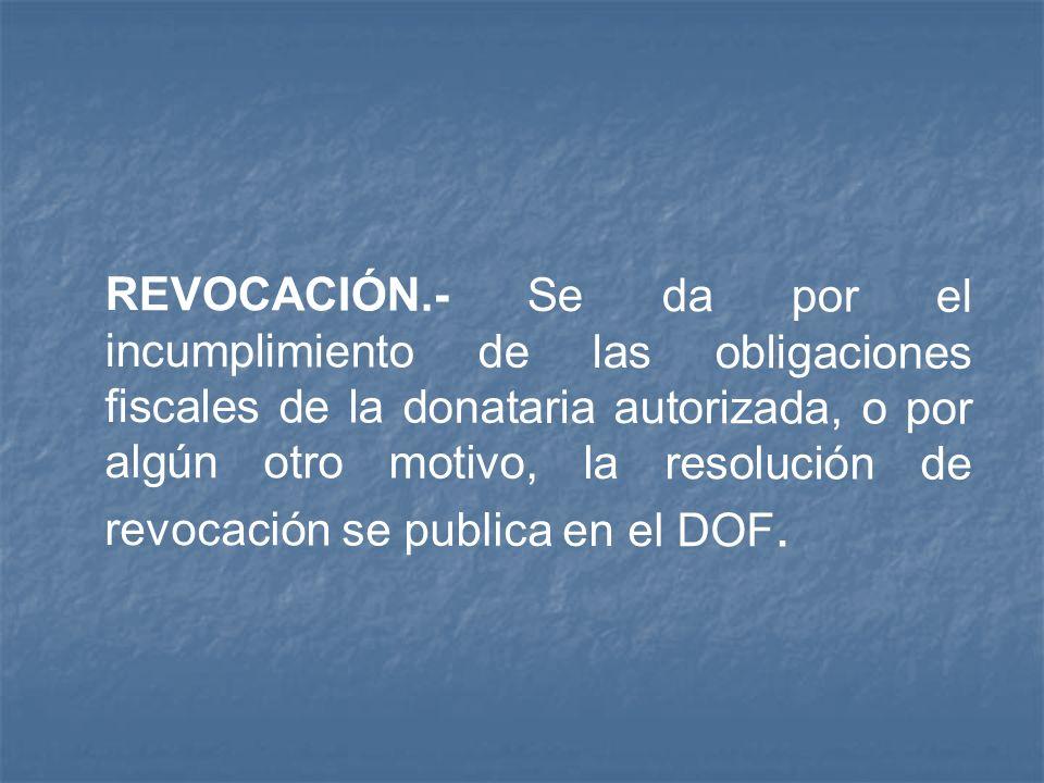 REVOCACIÓN.- Se da por el incumplimiento de las obligaciones fiscales de la donataria autorizada, o por algún otro motivo, la resolución de revocación