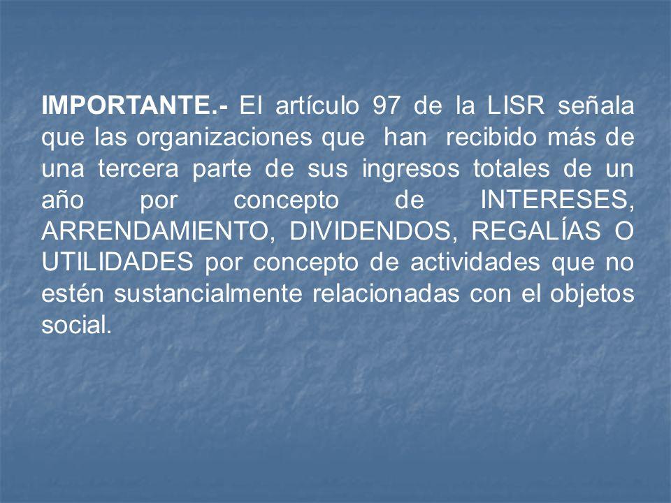 IMPORTANTE.- El artículo 97 de la LISR señala que las organizaciones que han recibido más de una tercera parte de sus ingresos totales de un año por c