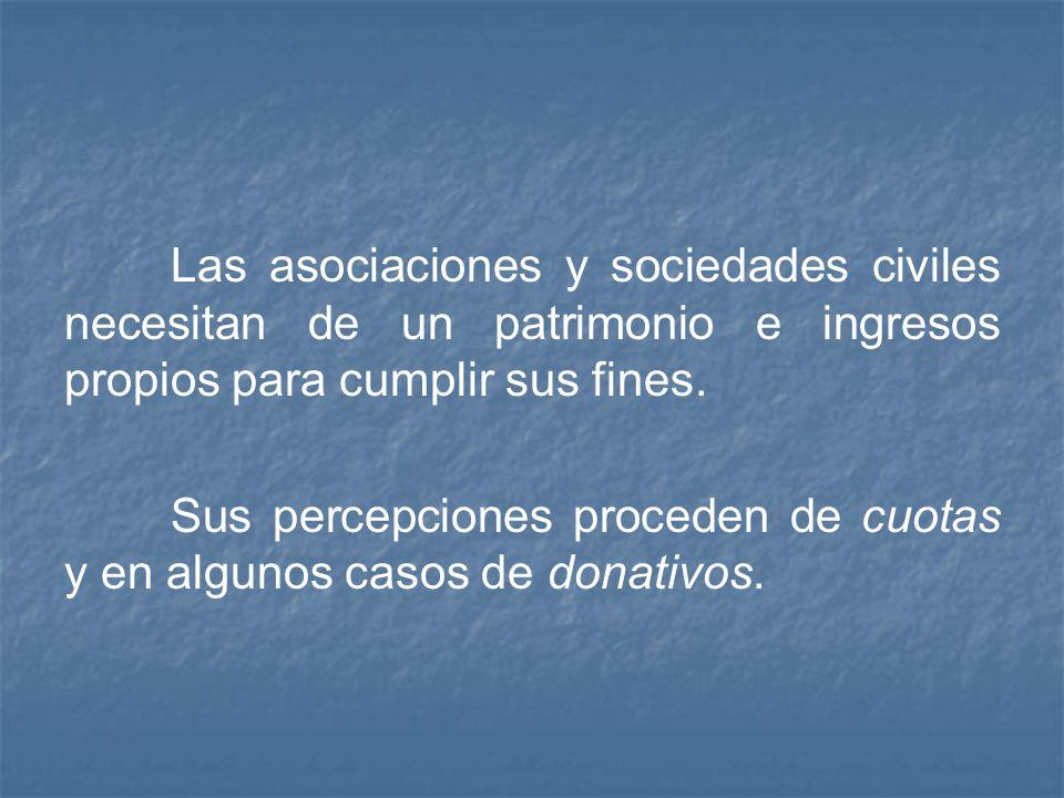 Las asociaciones y sociedades civiles necesitan de un patrimonio e ingresos propios para cumplir sus fines. Sus percepciones proceden de cuotas y en a