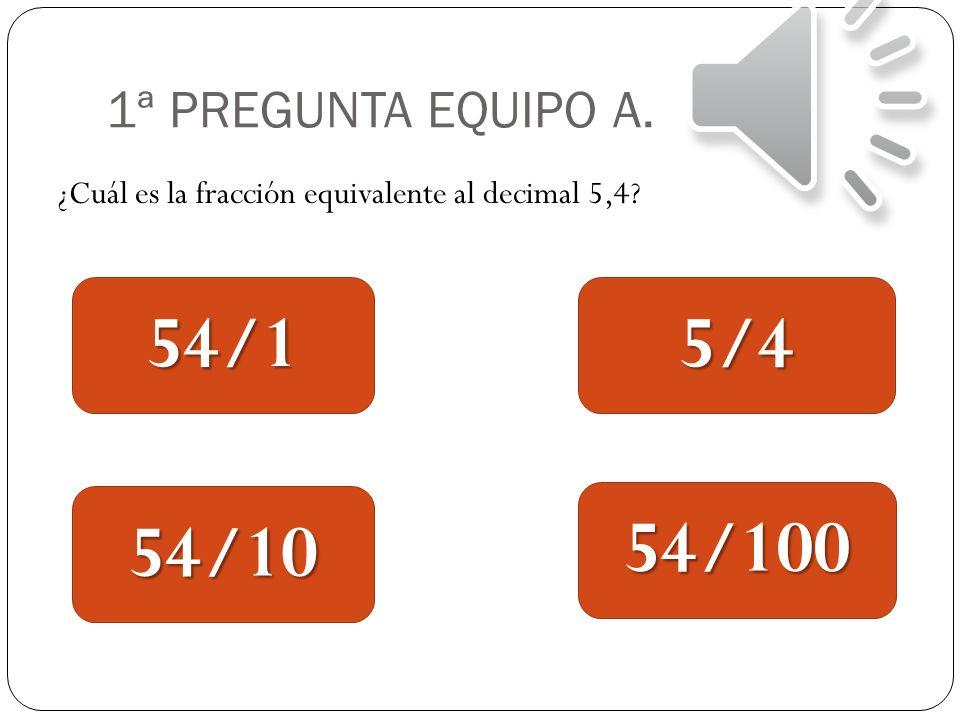 1ª PREGUNTA EQUIPO A. ¿Cuál es la fracción equivalente al decimal 5,4? 54/1 54/10 5/4 54/100