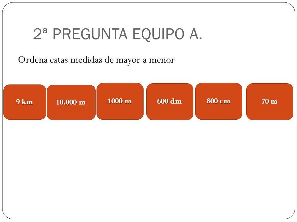 2ª PREGUNTA EQUIPO A. Ordena estas medidas de mayor a menor 9 km 1000 m 10.000 m 600 dm 800 cm 70 m