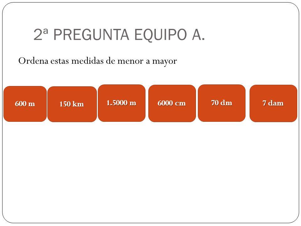2ª PREGUNTA EQUIPO A. Ordena estas medidas de menor a mayor 600 m 1.5000 m 150 km 6000 cm 70 dm 7 dam