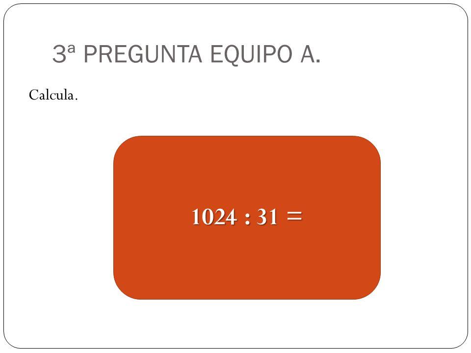 3ª PREGUNTA EQUIPO A. Calcula. 1024 : 31 =