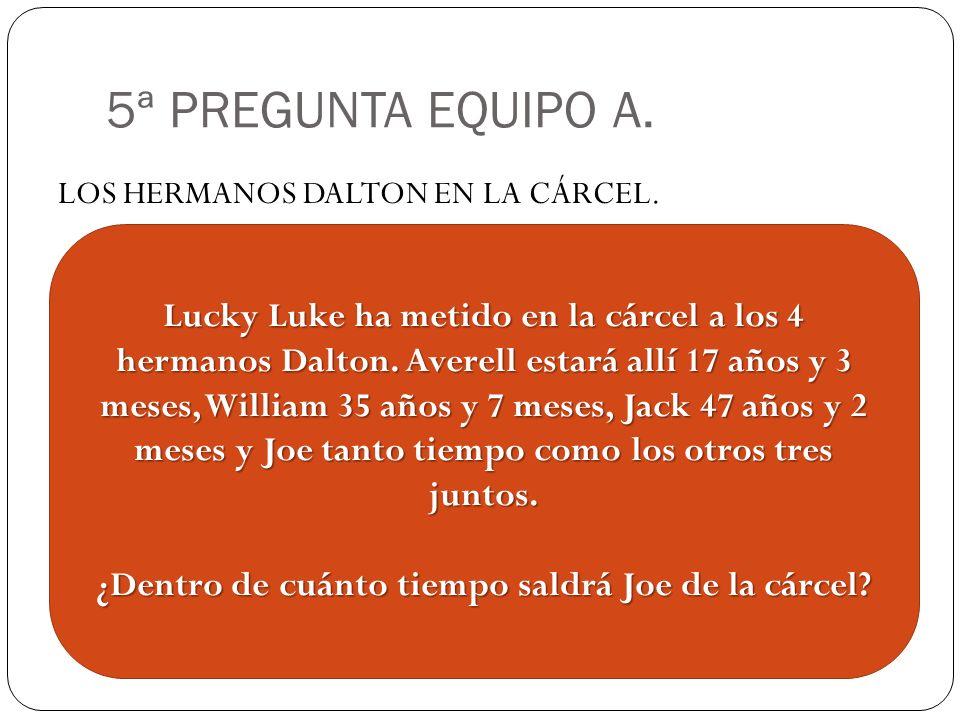 5ª PREGUNTA EQUIPO A. LOS HERMANOS DALTON EN LA CÁRCEL. Lucky Luke ha metido en la cárcel a los 4 hermanos Dalton. Averell estará allí 17 años y 3 mes