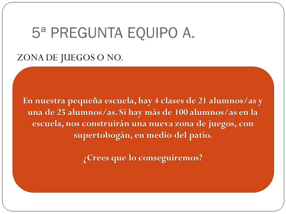 5ª PREGUNTA EQUIPO A. ZONA DE JUEGOS O NO. En nuestra pequeña escuela, hay 4 clases de 21 alumnos/as y una de 25 alumnos/as. Si hay más de 100 alumnos