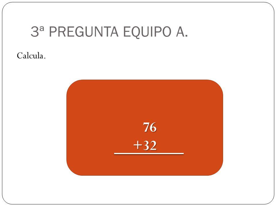 3ª PREGUNTA EQUIPO A. Calcula. 76 76+32