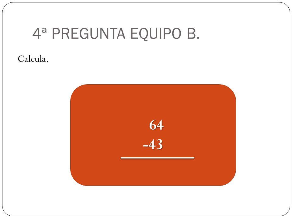 4ª PREGUNTA EQUIPO B. Calcula. 64 64-43