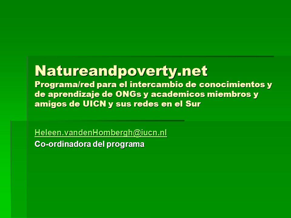 Natureandpoverty.net Programa/red para el intercambio de conocimientos y de aprendizaje de ONGs y academicos miembros y amigos de UICN y sus redes en el Sur Heleen.vandenHombergh@iucn.nl Co-ordinadora del programa