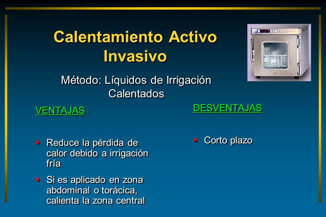 Calentamiento Activo Invasivo VENTAJAS Reduce la pérdida de calor debido a irrigación fría Si es aplicado en zona abdominal o torácica, calienta la zo