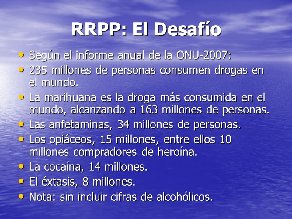 RRPP: El Desafío Según el informe anual de la ONU-2007: Según el informe anual de la ONU-2007: 235 millones de personas consumen drogas en el mundo. 2