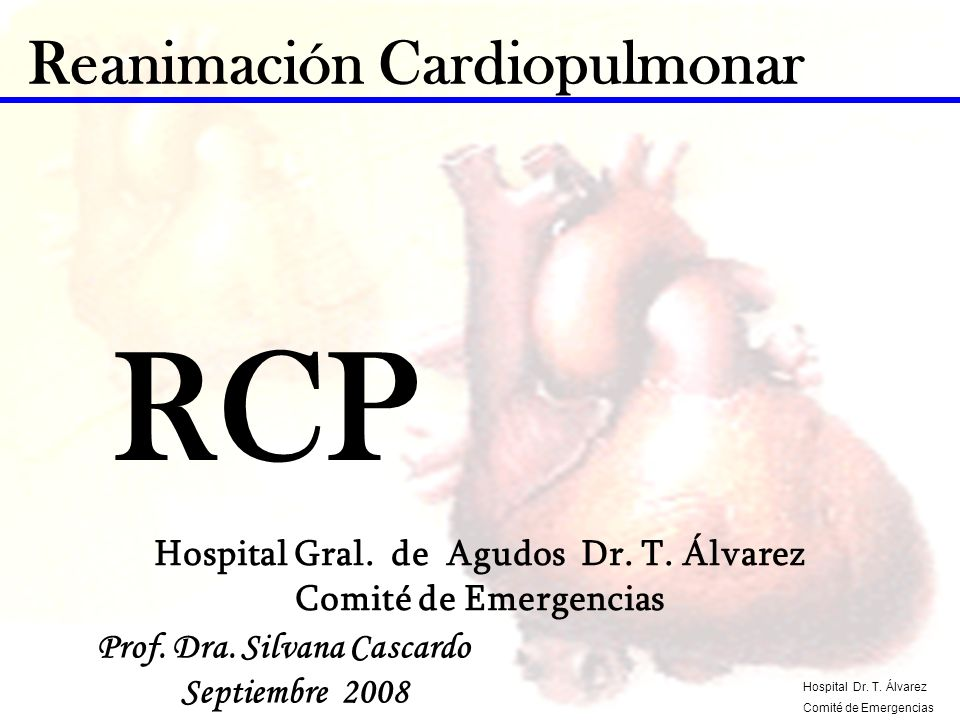 Reanimación Cardiopulmonar Prof. Dra. Silvana Cascardo Septiembre 2008 RCP Hospital Gral. de Agudos Dr. T. Álvarez Comité de Emergencias Hospital Dr.