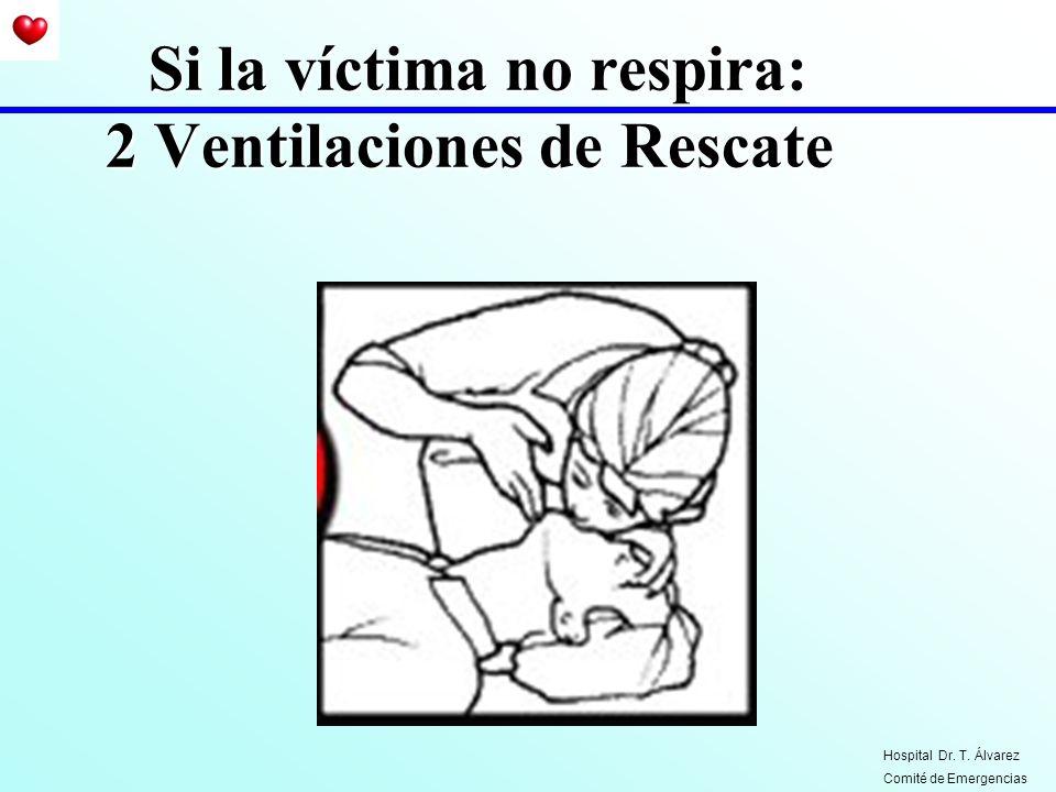 Si la víctima no respira: 2 Ventilaciones de Rescate Hospital Dr. T. Álvarez Comité de Emergencias