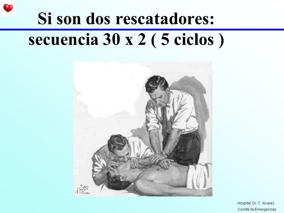 Si son dos rescatadores: secuencia 30 x 2 ( 5 ciclos ) Hospital Dr. T. Álvarez Comité de Emergencias