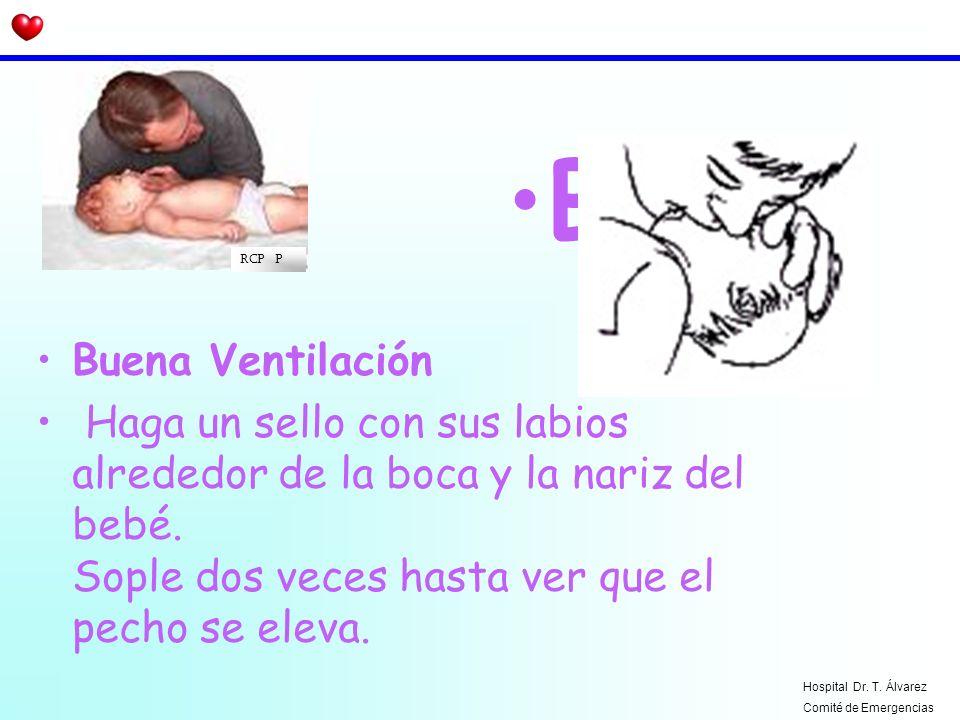 Buena Ventilación Haga un sello con sus labios alrededor de la boca y la nariz del bebé. Sople dos veces hasta ver que el pecho se eleva. B RCP P Hosp