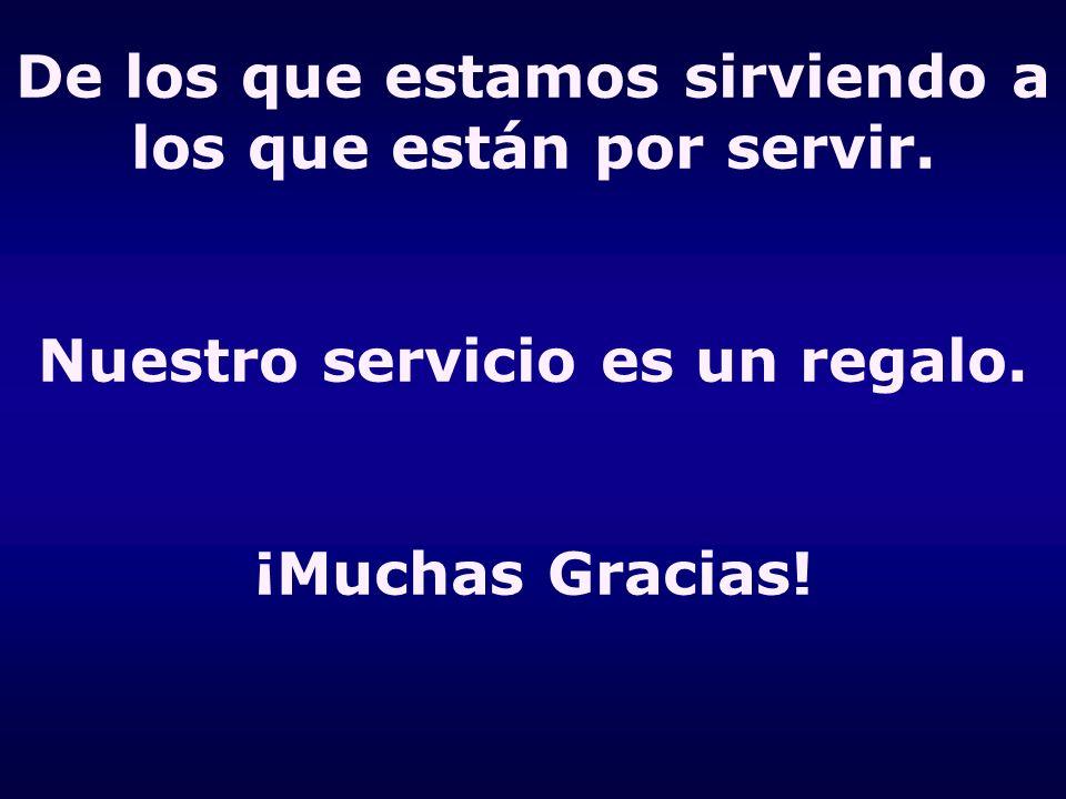 De los que estamos sirviendo a los que están por servir. Nuestro servicio es un regalo. ¡Muchas Gracias!
