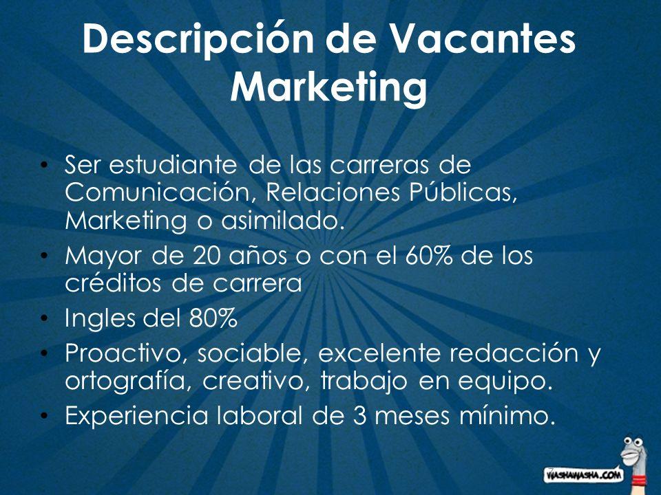 7 Descripción de Vacantes Marketing Ser estudiante de las carreras de Comunicación, Relaciones Públicas, Marketing o asimilado. Mayor de 20 años o con